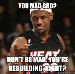 yOU MAD bRO? dON'T BE mAD. yOU'RE REBUILDING, RIGHT?