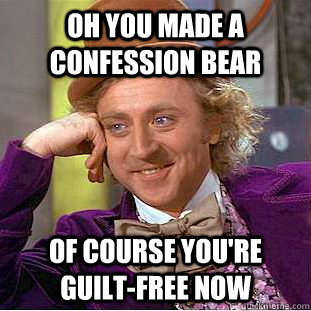 Oh you made a confession bear Of course you're guilt-free now - Oh you made a confession bear Of course you're guilt-free now  Condescending Wonka