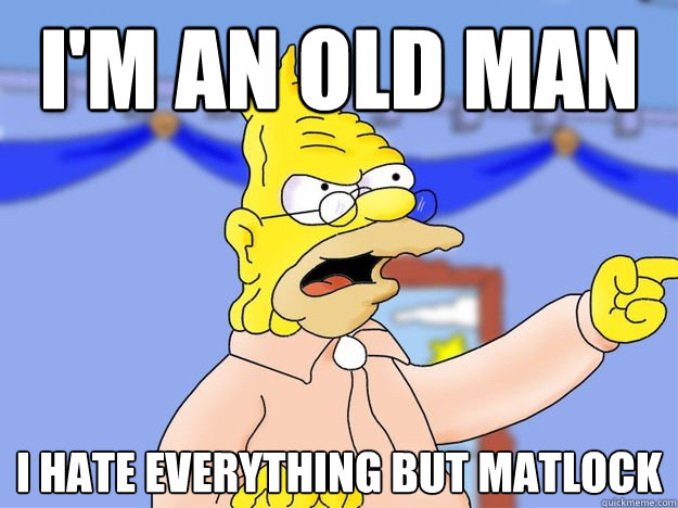I'm an old man I hate everything but Matlock
