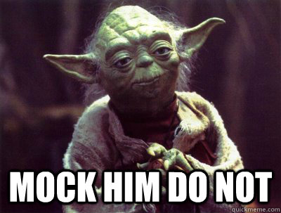 Mock him do not  Yoda