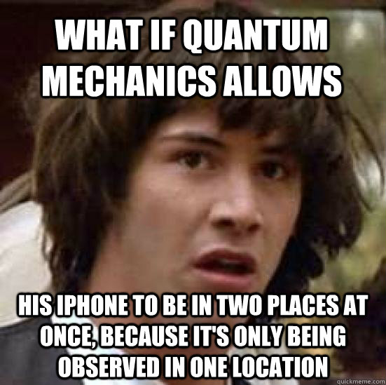 what if quantum mechanics allows his iphone to be in two places at once, because it's only being observed in one location - what if quantum mechanics allows his iphone to be in two places at once, because it's only being observed in one location  conspiracy keanu