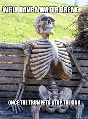 We'll have a water break  once the trumpets stop talking
