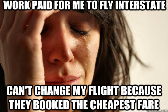 work paid for me to fly interstate can't change my flight because they booked the cheapest fare - work paid for me to fly interstate can't change my flight because they booked the cheapest fare  First World Problems