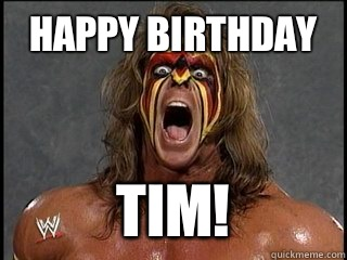HAPPY BIRTHDAY TIM!  Ultimate Warrior