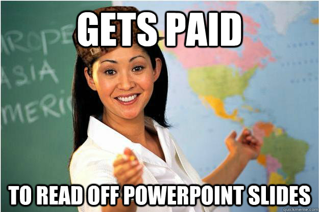 Gets paid to read off powerpoint slides - Gets paid to read off powerpoint slides  Scumbag Teacher