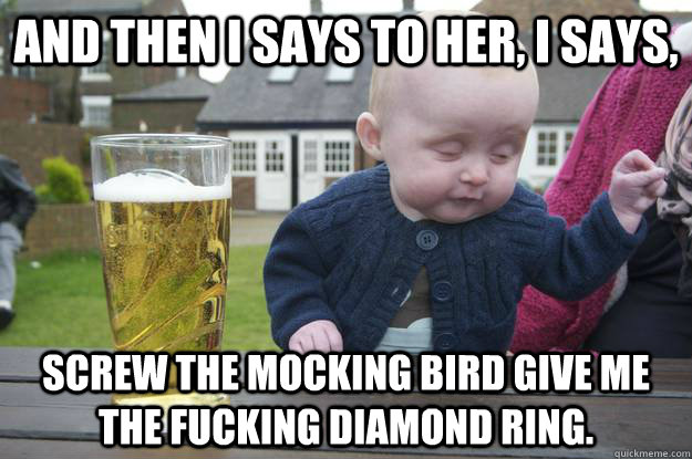 And then I says to her, I says, screw the mocking bird give me the fucking diamond ring. - And then I says to her, I says, screw the mocking bird give me the fucking diamond ring.  drunk baby