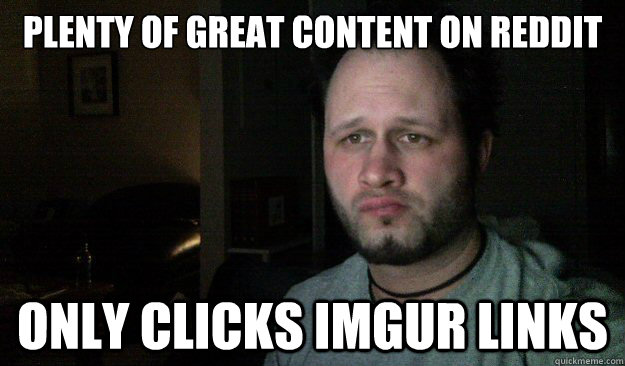 Plenty of great content on Reddit Only clicks imgur links
