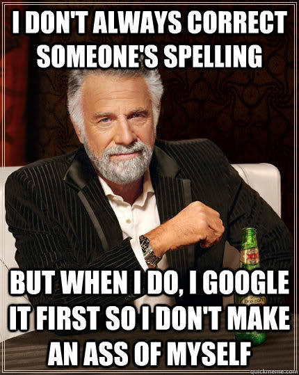 I don't always correct someone's spelling but when I do, I google it first so I don't make an ass of myself - I don't always correct someone's spelling but when I do, I google it first so I don't make an ass of myself  The Most Interesting Man In The World