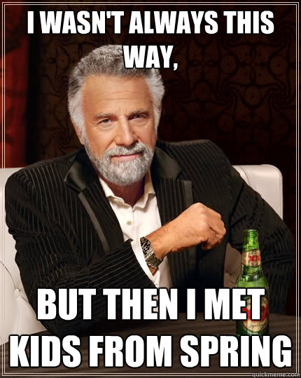 i wasn't always this way, but then i met kids from spring  The Most Interesting Man In The World