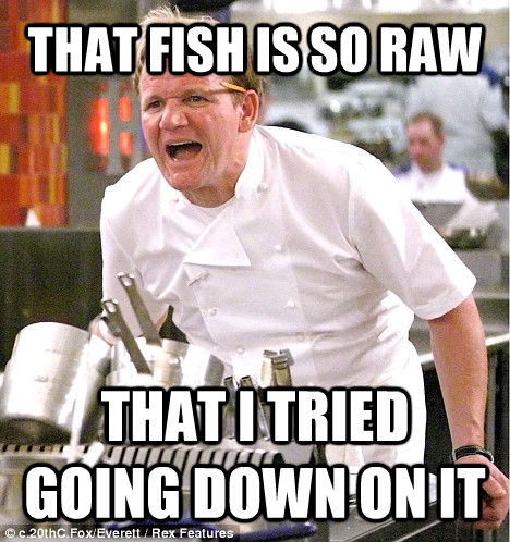 THAT FISH IS SO RAW THAT I TRIED GOING DOWN ON IT - THAT FISH IS SO RAW THAT I TRIED GOING DOWN ON IT  gordon ramsay