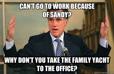 Can't go to work because  of sandy? why don't you take the family yacht to the office? - Can't go to work because  of sandy? why don't you take the family yacht to the office?  Angry Mitt Romney