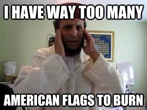 I have way too many  American flags to burn - I have way too many  American flags to burn  3rd world1st world problems