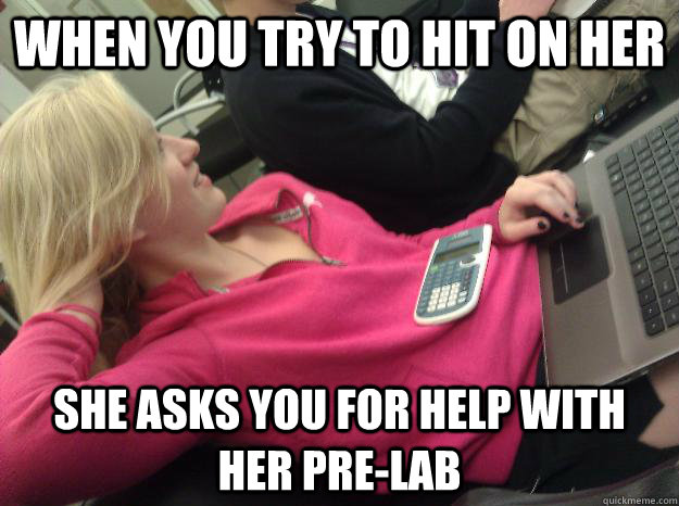 When you try to hit on her She asks you for help with her pre-lab