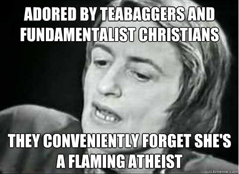 Adored by teabaggers and fundamentalist christians they conveniently forget she's a flaming atheist - Adored by teabaggers and fundamentalist christians they conveniently forget she's a flaming atheist  Ayn Rand Irony