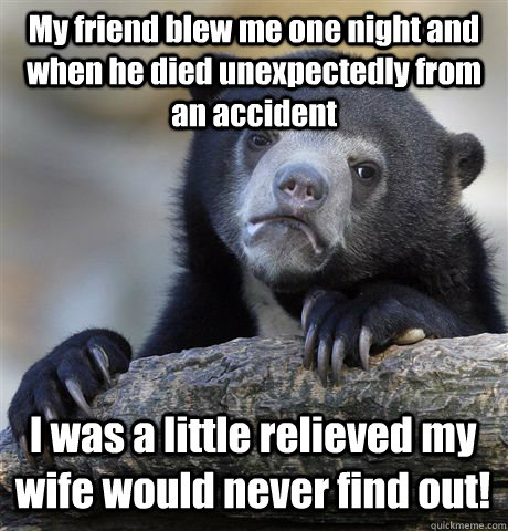My friend blew me one night and when he died unexpectedly from an accident I was a little relieved my wife would never find out! - My friend blew me one night and when he died unexpectedly from an accident I was a little relieved my wife would never find out!  Confession Bear