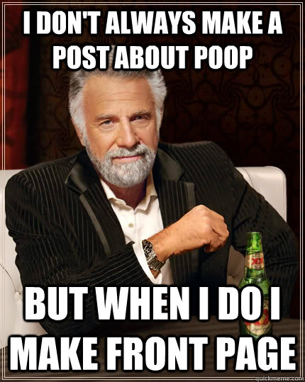 I don't always make a post about poop but when I do I make front page - I don't always make a post about poop but when I do I make front page  The Most Interesting Man In The World
