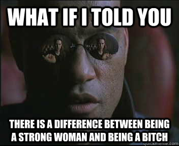 What if I told you there is a difference between being a strong woman and being a bitch - What if I told you there is a difference between being a strong woman and being a bitch  Morpheus SC
