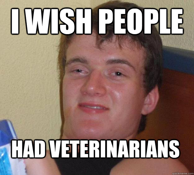 I wish people had veterinarians - I wish people had veterinarians  10 Guy