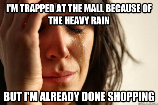 I'm trapped at the mall because of the heavy rain but i'm already done shopping - I'm trapped at the mall because of the heavy rain but i'm already done shopping  First World Problems