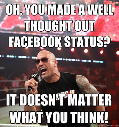 Oh, you made a well thought out facebook status? it doesn't matter what you think!