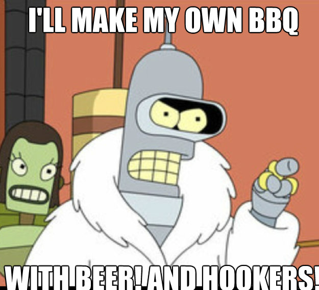 I'LL MAKE MY own bbq WITH beer! AND HOOKERS!