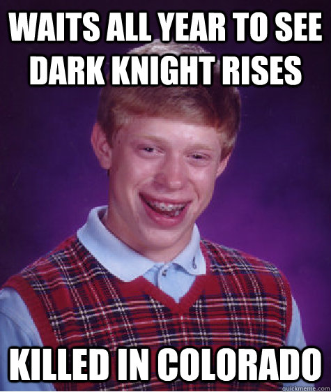 Waits all year to see Dark Knight Rises killed in Colorado - Waits all year to see Dark Knight Rises killed in Colorado  Bad Luck Brian