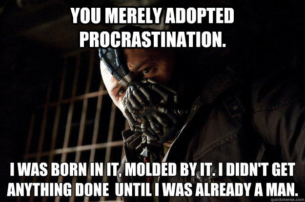 You merely adopted Procrastination. I was born in it, molded by it. I didn't get anything done  until i was already a man. - You merely adopted Procrastination. I was born in it, molded by it. I didn't get anything done  until i was already a man.  Angry Bane