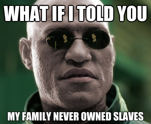 What if i told you my family never owned slaves