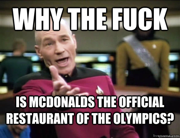 why the fuck is mcdonalds the official restaurant of the olympics? - why the fuck is mcdonalds the official restaurant of the olympics?  Annoyed Picard HD