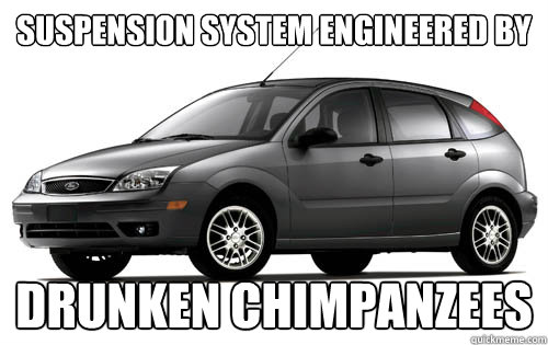 Suspension system engineered by drunken chimpanzees  Ford Focus