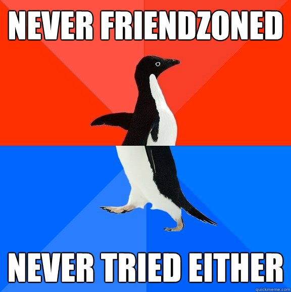 Never friendzoned Never tried either - Never friendzoned Never tried either  Socially Awesome Awkward Penguin