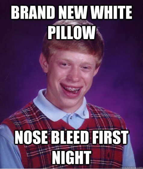 Brand New white pillow Nose bleed first night - Brand New white pillow Nose bleed first night  Bad Luck Brian