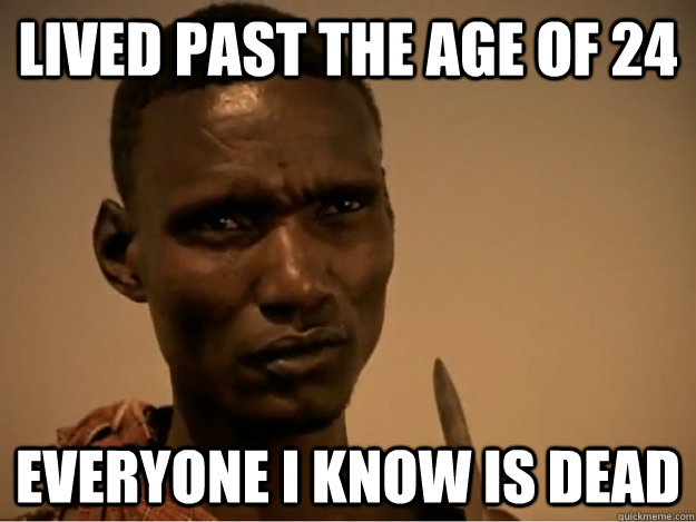 lived past the age of 24 everyone i know is dead