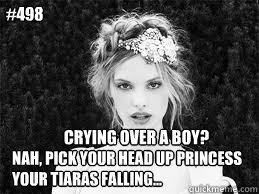Crying over a boy? nah, pick your head up princess your tiaras falling... #498