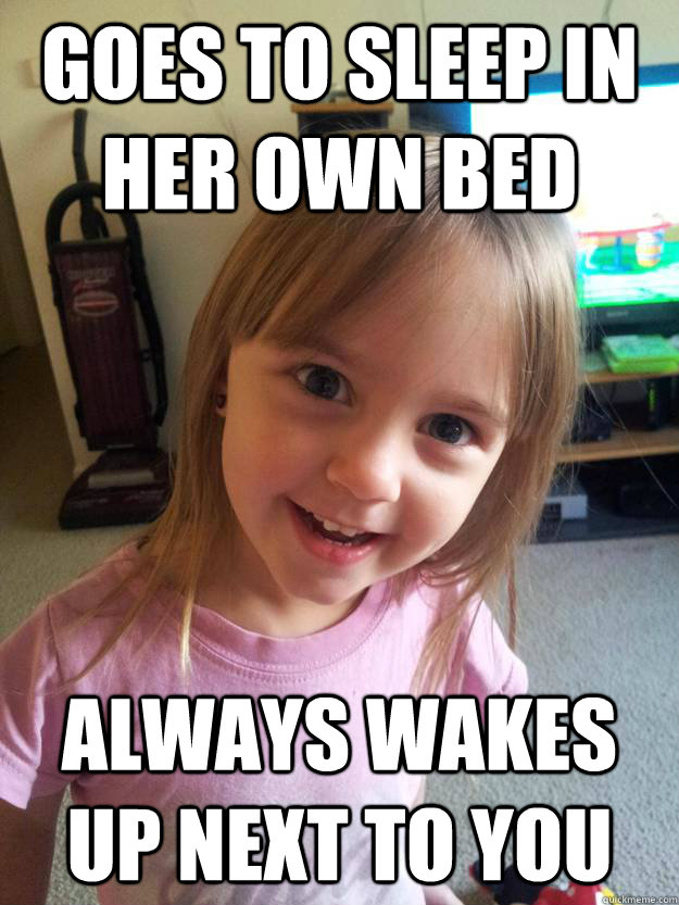 goes to sleep in her own bed always wakes up next to you