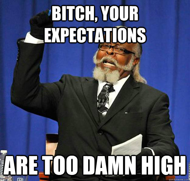 Bitch, your expectations Are too damn high  Jimmy McMillan
