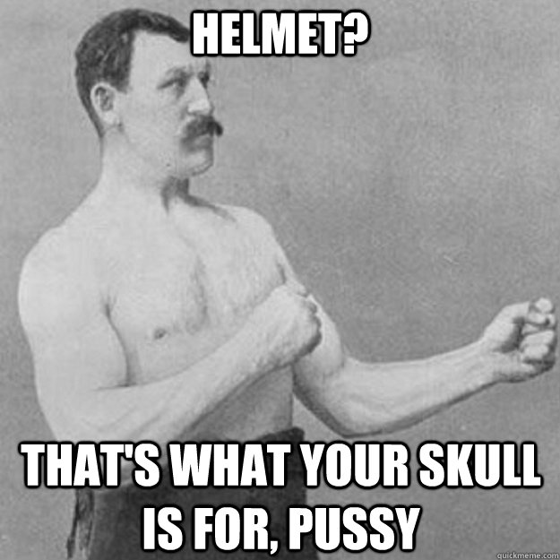 HELMET? THAT'S WHAT YOUR SKULL IS FOR, PUSSY - HELMET? THAT'S WHAT YOUR SKULL IS FOR, PUSSY  overly manly man