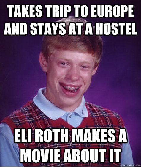 Takes trip to europe and stays at a hostel Eli Roth makes a movie about it - Takes trip to europe and stays at a hostel Eli Roth makes a movie about it  Bad Luck Brian