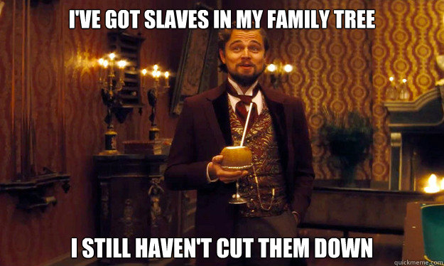 I've got slaves in my family tree I still haven't cut them down