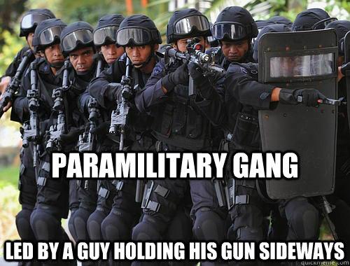5aedda2684a3dadd37b40e4703f3e9dbb737757a666a1bd125ac69bf7c4effe2 paramilitary gang led by a guy holding his gun sideways tough,Swat Meme