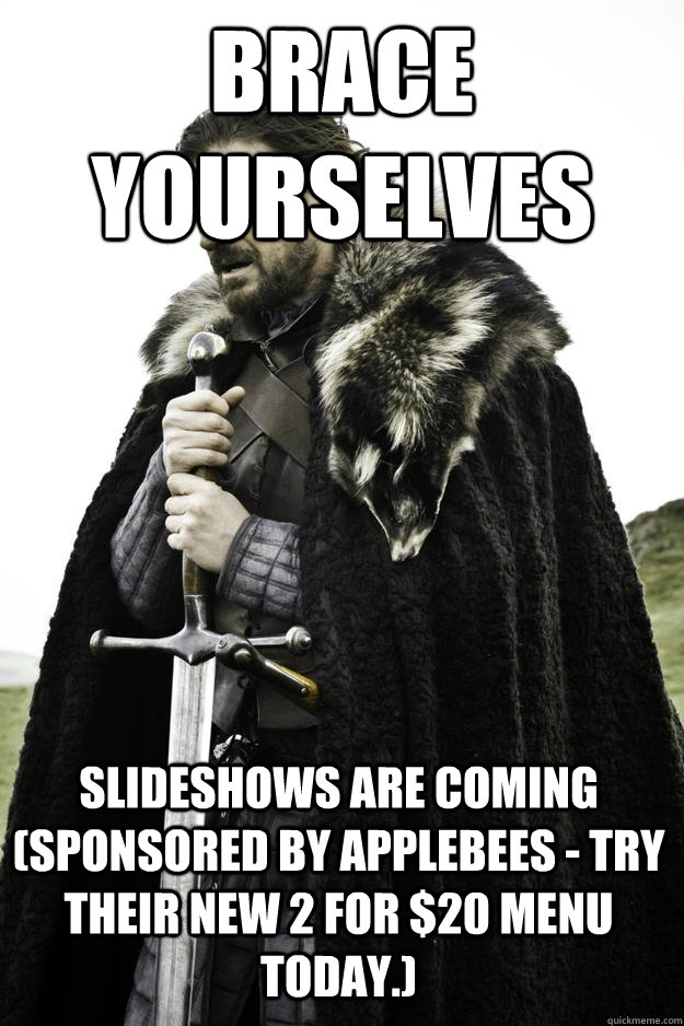 Brace yourselves Slideshows are coming (Sponsored by Applebees - try their new 2 for $20 menu today.) - Brace yourselves Slideshows are coming (Sponsored by Applebees - try their new 2 for $20 menu today.)  Winter is coming