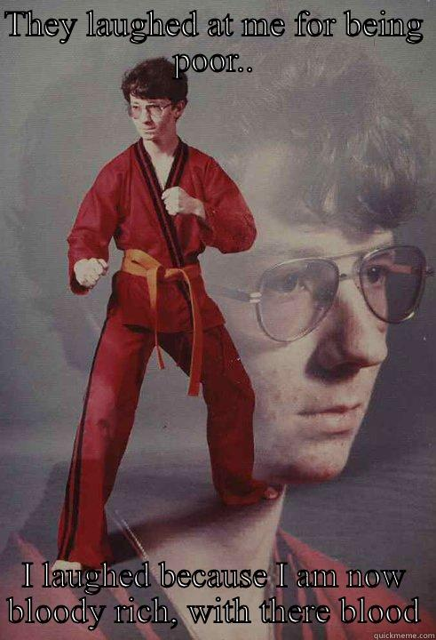 THEY LAUGHED AT ME FOR BEING POOR.. I LAUGHED BECAUSE I AM NOW BLOODY RICH, WITH THERE BLOOD Karate Kyle