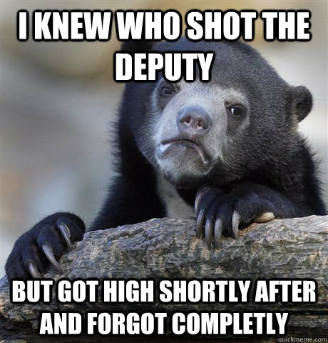 I knew who shot the deputy But got high shortly after and forgot completly - I knew who shot the deputy But got high shortly after and forgot completly  Confession Bear