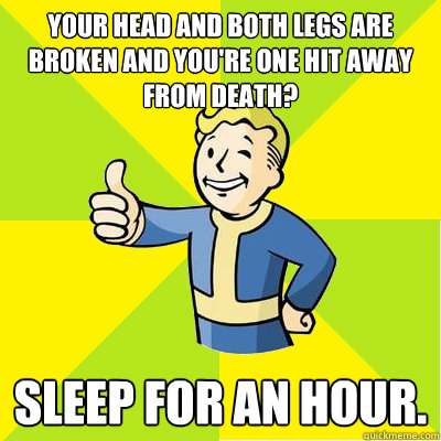 Your head and both legs are broken and you're one hit away from death? Sleep for an hour. - Your head and both legs are broken and you're one hit away from death? Sleep for an hour.  Fallout new vegas