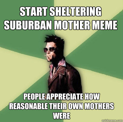 Start Sheltering suburban mother meme people appreciate how reasonable their own mothers were - Start Sheltering suburban mother meme people appreciate how reasonable their own mothers were  Helpful Tyler Durden