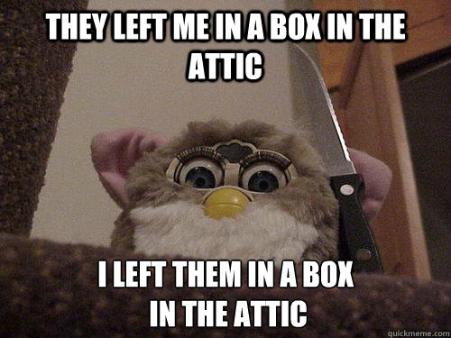 They left me in a box in the attic I left them in a box  in the attic