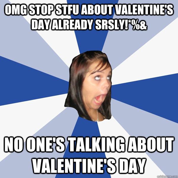 5af79bdb21e21e7e765ed9026ad6915d0db9b078801d6a00da4cd0764ad5b72c omg stop stfu about valentine's day already srsly!*%& no one's,Valentines Day Birthday Meme