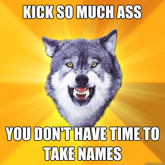 KICK so much ass you don't have time to take names - KICK so much ass you don't have time to take names  Courage Wolf