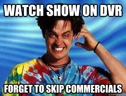 Watch show on DVR FORGET TO SKIP COMMERCIALS