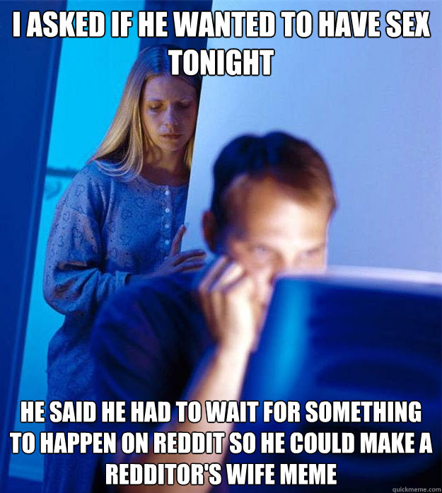I asked if he wanted to have sex tonight he said he had to wait for something to happen on reddit so he could make a redditor's wife meme - I asked if he wanted to have sex tonight he said he had to wait for something to happen on reddit so he could make a redditor's wife meme  Redditors Wife